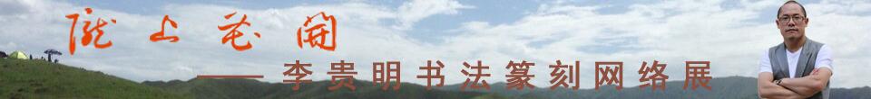 陇上花开——李贵明书法篆刻作品网络展